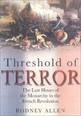 Threshold of Terror: The Last Hours of the Monarchy in the French Revolution, RODNEY ALLEN