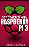 Raspberry Pi 3: Get Started With Raspberry Pi 3 - A Simple Guide To Understanding And Programming Raspberry Pi 3 (Raspberr...