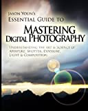 Mastering Digital Photography: Jason Youn's Essential Guide to Understanding the Art & Science of Aperture, Shutter, Exposure, Light, & Composition