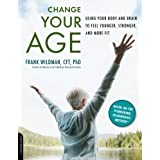 Change Your Age: Using Your Body and Brain to Feel Younger, Stronger, and More Fit ~ Frank Wildman
