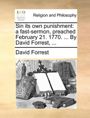 Sin its own punishment: a fast-sermon, preached February 21. 1770. ... By David Forrest, ...
