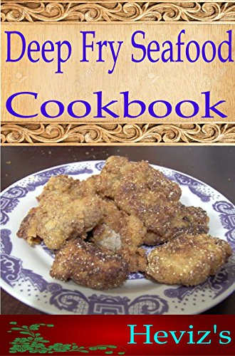 Deep Fry Seafood 101. Delicious, Nutritious, Low Budget, Mouth Watering Deep Fry Seafood Cookbook by Heviz's
