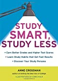 Ann Crossman Study Smart, Study Less: Earn Better Grades and Higher Test Scores, Learn Study Habits That Get Fast Results, and Discover Your Study-Persona