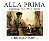 Alla Prima: Everything I Know About Painting (0966211715) by Richard Schmid