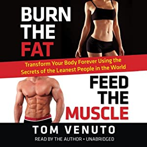 Burn the Fat, Feed the Muscle: Transform Your Body Forever Using the Secrets of the Leanest People in the World | [Tom Venuto]