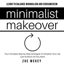 Minimalist Makeover: Four Complex Step-by-Step Strategies to Simplify Your Life Just as Much as You Want Audiobook by Zoe McKey Narrated by Sarah Heddins