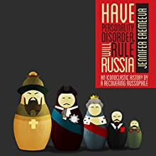 Have Personality Disorder, Will Rule Russia: An Iconoclastic History by a Recovering Russophile (       UNABRIDGED) by Jennifer Eremeeva Narrated by Jennifer Eremeeva