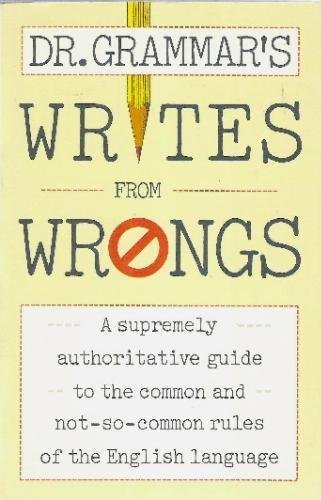Dr. Grammar's Writes From Wrongs: A Supremely Authoritative Guide to the Common and Not-So-Common Rules of the Eng lish