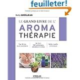Le grand livre de l'aroma thérapie : Top 50 des huiles essentielles, De A à Z, 150 pathologies détaillées et traitées...