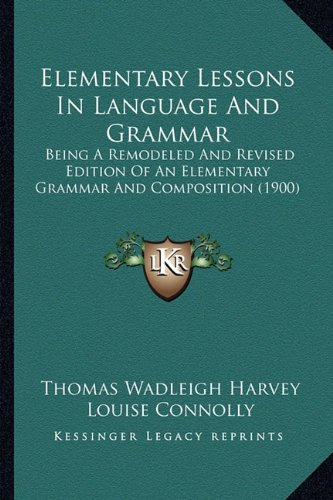 Elementary Lessons in Language and Grammar: Being a Remodeled and Revised Edition of an Elementary Grammar and Composition (1900)