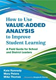 How to Use Value-Added Analysis to Improve Student Learning: A Field Guide for School and District Leaders