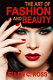 img - for The Art of Fashion and Beauty: What is Beauty and Fashion?, Guide to Perfect Skin, Best Ways to Apply Makeup And How to Choose the Right Hairstyle for Your Face book / textbook / text book