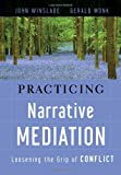 Practicing Narrative Mediation: Loosening the Grip of Conflict