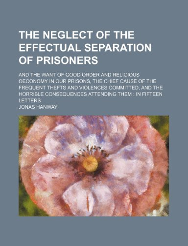 The Neglect of the Effectual Separation of Prisoners; And the Want of Good Order and Religious Oeconomy in Our Prisons, the Chief Cause of the ... Attending Them in Fifteen Letters