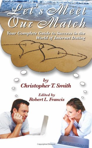 Let's Meet Our Match: Your Complete Guide to Success in the World of Internet Dating