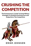 Crushing The Competition: The Entrepreneurs Guide To Using Military Strategies To Outthink, Outmaneuver and Outperform The Competition