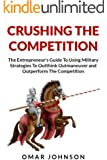 Crushing The Competition: The Entrepreneur's Guide To Using Military Strategies To Outthink, Outmaneuver and Outperform The Competition