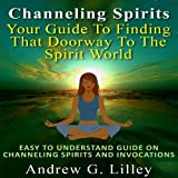 img - for Channeling Spirits: Your Guide to Finding That Doorway to the Spirit World: Easy to Understand Guide on Channeling Spirits and Invocations book / textbook / text book