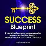 The Success Blueprint: 5 Easy Steps to Achieve Success Using the Power of Goal Setting, Self-Determination, and Affirmative Thoughts