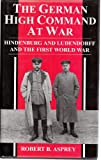THE GERMAN HIGH COMMAND AT WAR (0316906778) by ROBERT B. ASPREY