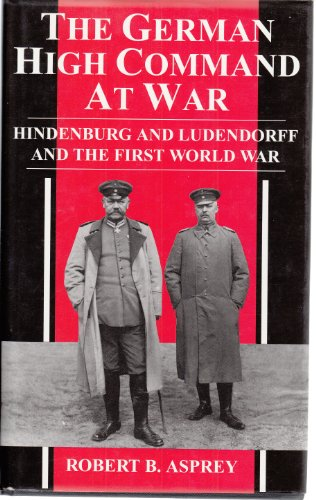 the-german-high-command-at-war-hindenburg-and-ludendorff-and-the-first-world-war