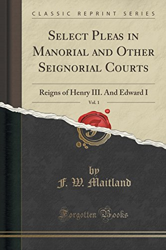 Select Pleas in Manorial and Other Seignorial Courts, Vol. 1: Reigns of Henry III. And Edward I (Classic Reprint)