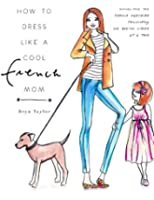 How To Dress Like A Cool French Mom: Dissecting The French Wardrobe Philosophy One Breton Stripe At A Time (English Edition)