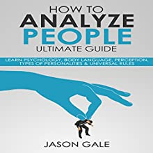 How to Analyze People Ultimate Guide: Learn Psychology, Body Language, Perception, Types of Personalities & Universal Rules Audiobook by Jason Gale Narrated by Lukas Arnold