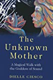 Dielle Ciesco The Unknown Mother: A Magical Walk with the Goddess of Sound