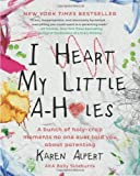 I Heart My Little A-Holes: A bunch of holy-crap moments no one ever told you about parenting by Alpert, Karen (2014) Hardcover