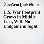 U.S. War Footprint Grows in Middle East, with No Endgame in Sight | Ben Hubbard,Michael R. Gordon