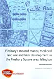 Finsbury's Moated Manor House, Medieval Land Use and Later Development in the Moorfields Area, Islington (Molas Archaeology Studies) Ken Pitt