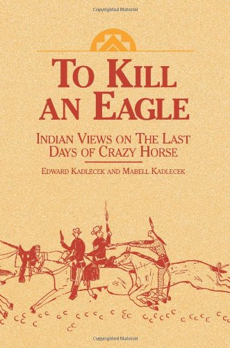 To Kill an Eagle : Indian Views on the Last Days of Crazy Horse