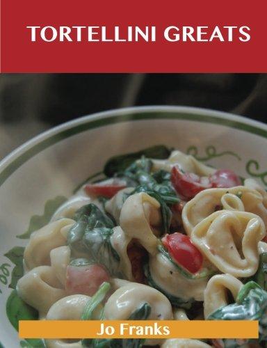 Tortellini Greats: Delicious Tortellini Recipes, the Top 52 Tortellini Recipes