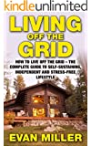Living Off The Grid: How To Live Off The Grid - The Complete Guide To Self-Sustaining, Independent And Stress-Free Lifestyle (Homesteading, Preppers Pantry, Sustainable Living)
