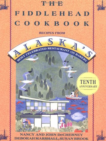 The Fiddlehead Cookbook: Recipes From Alaska'S Most Celebrated Restaurant And Bakery