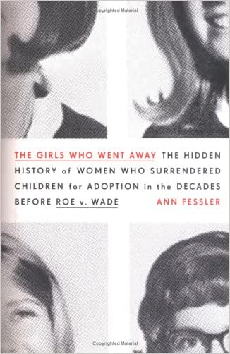 The Girls Who Went Away: The Hidden History of Women Who Surrendered Children for Adoption in the Decades Before Roe v. Wade written by Ann Fessler