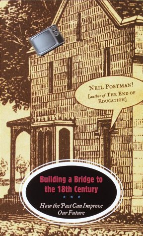 Building a Bridge to the 18th Century : How the Past Can Improve Our Future, NEIL POSTMAN