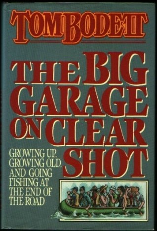 The Big Garage on Clear Shot: Growing Up, Growing Old, and Going Fishing at the End of the Road, TOM BODETT