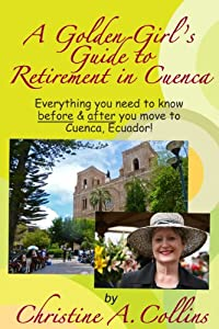 A Golden Girl's Guide to Retirement in Cuenca: Everything you need to know before & after you move to Cuenca, Ecuador! by Christine A. Collins