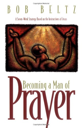 Becoming a Man of Prayer: A Seven-Week Strategy Based on the Instructions of Jesus (Life and Ministry of Jesus Christ)