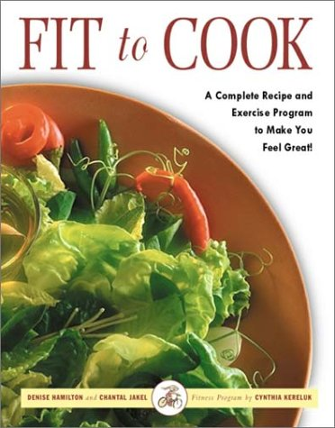 Fit to Cook: A Complete Recipe and Exercise Program to Make You Feel Great!