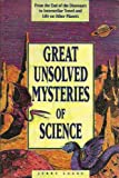 Great Unsolved Mysteries of Science/from the End of the Dinosaurs to Interstellar Travel and Life on Other Planets