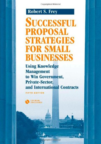 Successful Proposal Strategies for Small Businesses: Using Knowledge Management to Win Government, Private-Sector, and International Contracts [With C