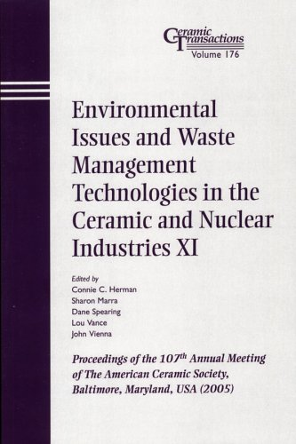 Environmental Issues and Waste Management Technologies in the Ceramic and Nuclear Industries XI: Proceedings of the 107th Annual Meeting of The American Ceramic Society, Baltimore, Maryland, USA 2005, Ceramic Transactions (Ceramic Transactions Series)