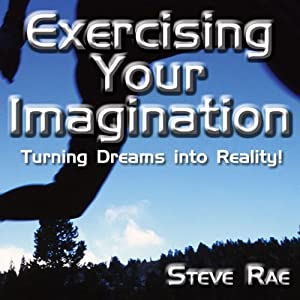 Exercising Your Imagination: Turning Dreams into Reality! | [Steve Rae]