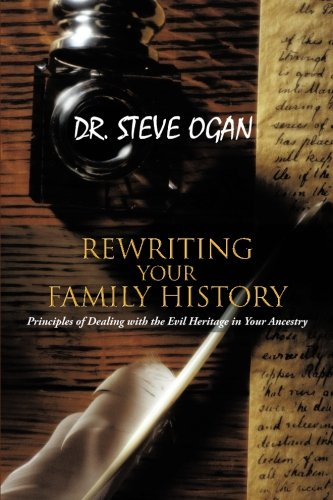 REWRITING YOUR FAMILY HISTORY: Principles of Dealing with the Evil Heritage in Your Ancestry, by STEVE OGAN