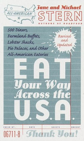 Eat Your Way Across the U.S.A : 500 Diners, Farmland Buffets, Lobster Shacks, Pie Palaces, and Other All-American Eateries, JANE STERN, MICHAEL STERN