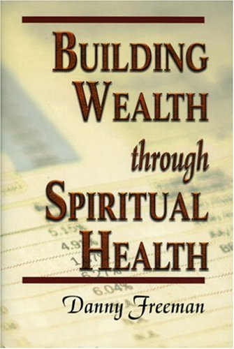 Building Wealth through Spiritual Health [Hardcover] by Danny Freeman