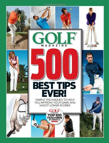 GOLF Magazine 500 Best Tips Ever!: Simple Techniques to Help You Improve Your Game and Shoot Lower Scores (Golf Magazine Top 100 Teachers in America) PDF